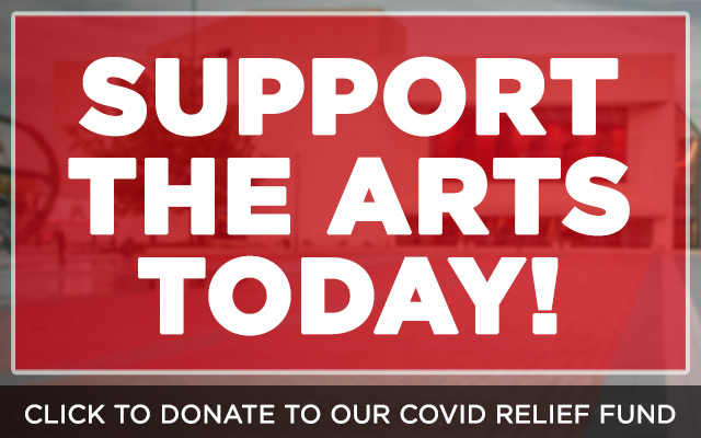 Support the arts today. Click to donate to our COVID Relief Fund